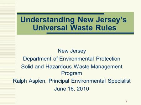1 Understanding New Jersey's Universal Waste Rules New Jersey Department of Environmental Protection Solid and Hazardous Waste Management Program Ralph.