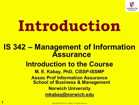 1 Copyright © 2015 M. E. Kabay. All rights reserved. Introduction IS 342 – Management of Information Assurance Introduction to the Course M. E. Kabay,
