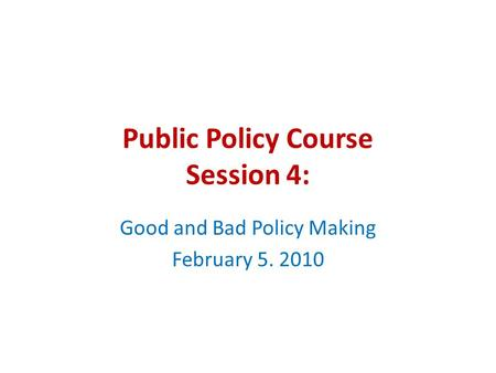 Public Policy Course Session 4: Good and Bad Policy Making February 5. 2010.