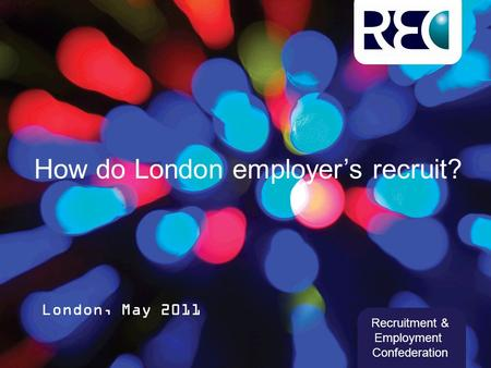 How do London employer's recruit? London, May 2011 Recruitment & Employment Confederation.