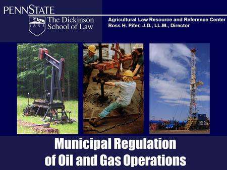 Municipal Regulation of Oil and Gas Operations Agricultural Law Resource and Reference Center Ross H. Pifer, J.D., LL.M., Director.