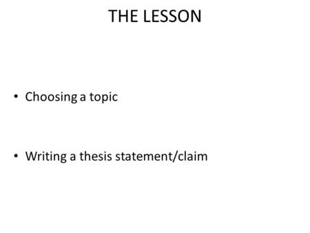 THE LESSON Choosing a topic Writing a thesis statement/claim.