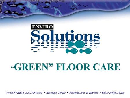 """ GREEN"" FLOOR CARE "" GREEN"" FLOOR CARE www.ENVIRO-SOLUTION.com Resource Center Presentations & Reports Other Helpful Sites."