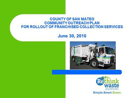 COUNTY OF SAN MATEO COMMUNITY OUTREACH PLAN FOR ROLLOUT OF FRANCHISED COLLECTION SERVICES June 30, 2010 Simple.Smart.Green.