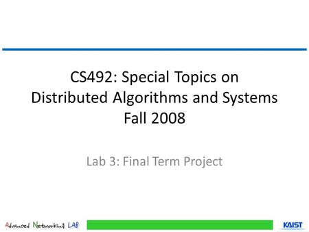 CS492: Special Topics on Distributed Algorithms and Systems Fall 2008 Lab 3: Final Term Project.