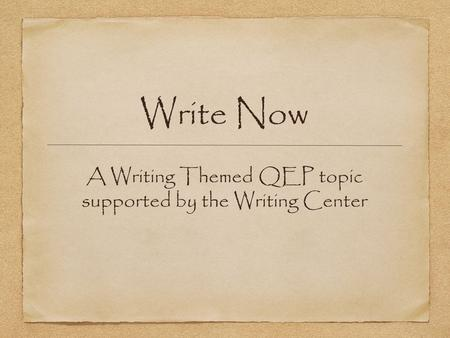 Write Now A Writing Themed QEP topic supported by the Writing Center.