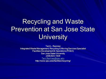 Recycling and Waste Prevention at San Jose State University Terri L. Ramirez Integrated Waste Management, Recycling & Moving Services Specialist Facilities.