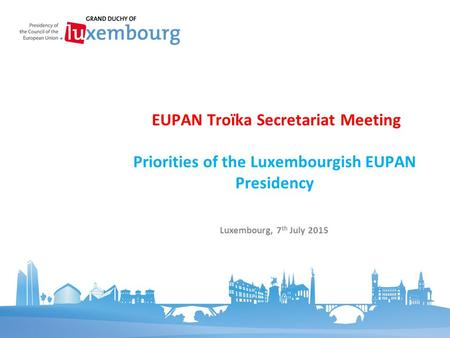Priorities of the Luxembourgish EUPAN Presidency EUPAN Troïka Secretariat Meeting Luxembourg, 7 th July 2015.