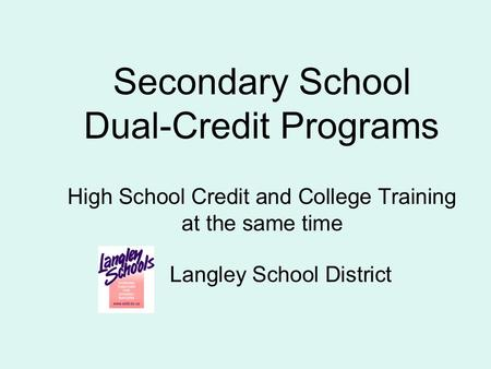 Secondary School Dual-Credit Programs High School Credit and College Training at the same time Langley School District.
