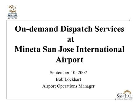 On-demand Dispatch Services at Mineta San Jose International Airport September 10, 2007 Bob Lockhart Airport Operations Manager.