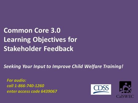 Common Core 3.0 Learning Objectives for Stakeholder Feedback Seeking Your Input to Improve Child Welfare Training! For audio: call 1-866-740-1260 enter.