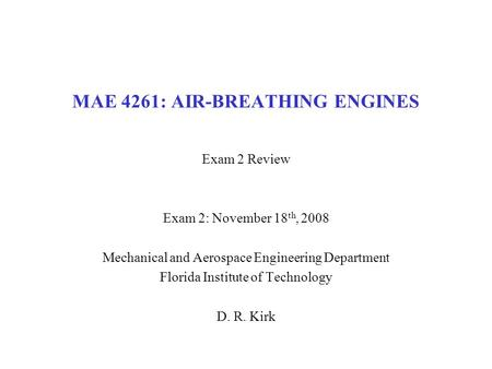 MAE 4261: AIR-BREATHING ENGINES Exam 2 Review Exam 2: November 18 th, 2008 Mechanical and Aerospace Engineering Department Florida Institute of Technology.