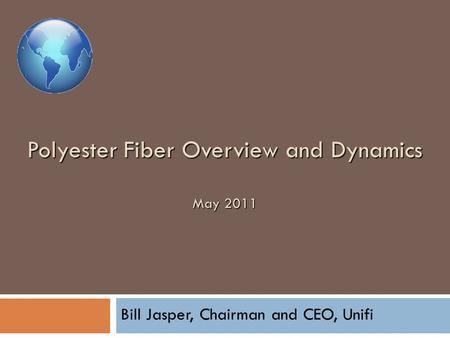 Polyester Fiber Overview and Dynamics May 2011 Bill Jasper, Chairman and CEO, Unifi.