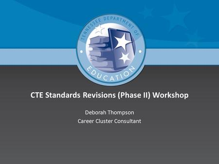 CTE Standards Revisions (Phase II) Workshop Deborah ThompsonDeborah Thompson Career Cluster ConsultantCareer Cluster Consultant.