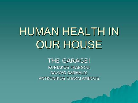 HUMAN HEALTH IN OUR HOUSE THE GARAGE! KURIAKOS FRANGOU SAVVAS SARMALIS ANTRONIKOS CHARALAMBOUS.