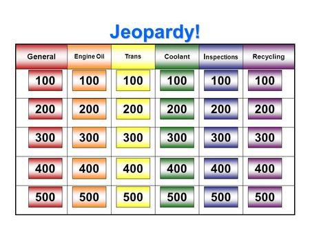 Jeopardy! Recycling I nspections Coolant TransEngine Oil General 100 200 300 400 500 100 200 300 400 500 100 200 300 400 500 100 200 300 400 500 100 200.