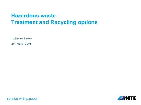Service with passion Hazardous waste Treatment and Recycling options Michael Taylor 27 th March 2008.