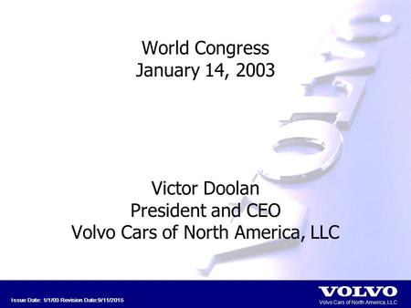 Volvo Cars of North America, LLC Issue Date: 1/1/03 Revision Date:9/11/2015 World Congress January 14, 2003 Victor Doolan President and CEO Volvo Cars.