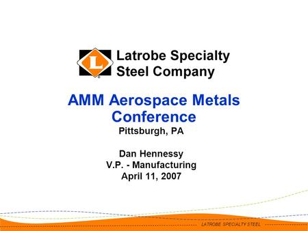 LATROBE SPECIALTY STEEL AMM Aerospace Metals Conference Pittsburgh, PA Dan Hennessy V.P. - Manufacturing April 11, 2007.