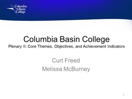 Columbia Basin College Plenary II: Core Themes, Objectives, and Achievement Indicators Curt Freed Melissa McBurney 1.