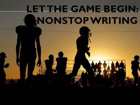 LET THE GAME BEGIN: NONSTOP WRITING. WHAT IS IT?  Nonstop timed writing (three to seven minutes)  Responding to a prompt  Focus on presenting ideas.