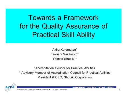 1 Towards a Framework for the Quality Assurance of Practical Skill Ability Akira Kurematsu* Takashi Sakamoto* Yoshito Shubiki** *Accreditation Council.