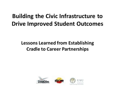 Building the Civic Infrastructure to Drive Improved Student Outcomes Lessons Learned from Establishing Cradle to Career Partnerships.