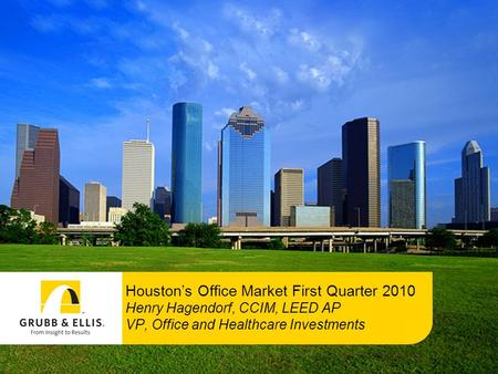 Houston's Office Market First Quarter 2010 Henry Hagendorf, CCIM, LEED AP VP, Office and Healthcare Investments.