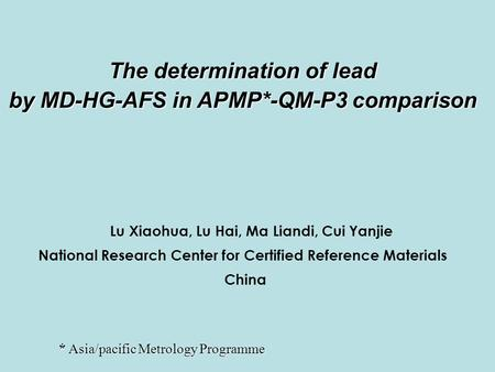 The determination of lead by MD-HG-AFS in APMP*-QM-P3 comparison Lu Xiaohua, Lu Hai, Ma Liandi, Cui Yanjie National Research Center for Certified Reference.