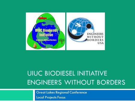 UIUC BIODIESEL INITIATIVE ENGINEERS WITHOUT BORDERS Great Lakes Regional Conference Local Projects Focus.