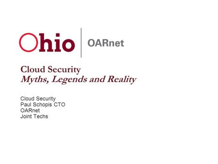 Cloud Security Myths, Legends and Reality Cloud Security Paul Schopis CTO OARnet Joint Techs.