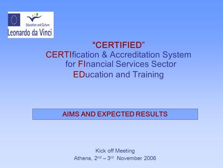 """CERTIFIED"" CERTIfication & Accreditation System for FInancial Services Sector EDucation and Training Kick off Meeting Athens, 2 nd – 3 rd November 2006."