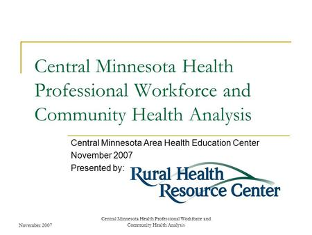 November 2007 Central Minnesota Health Professional Workforce and Community Health Analysis Central Minnesota Area Health Education Center November 2007.