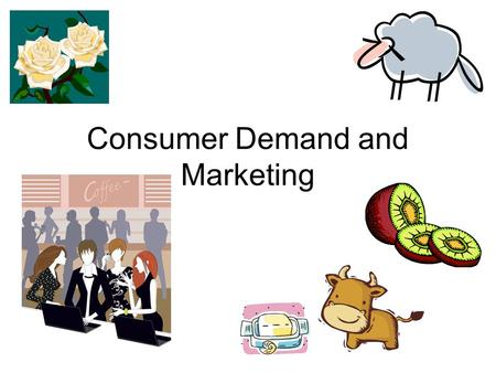Consumer Demand and Marketing. NEW ZEALAND 85% of our agricultural output is exported About 63% of our revenue comes from agriculture Effective marketing.