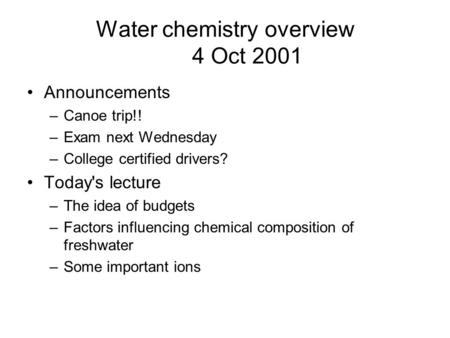 Water chemistry overview 4 Oct 2001 Announcements –Canoe trip!! –Exam next Wednesday –College certified drivers? Today's lecture –The idea of budgets –Factors.