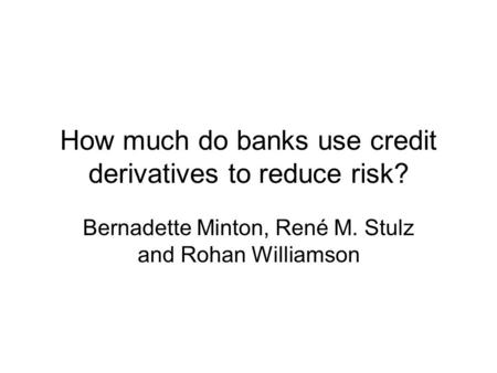 How much do banks use credit derivatives to reduce risk? Bernadette Minton, René M. Stulz and Rohan Williamson.