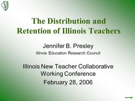 The Distribution and Retention of Illinois Teachers Jennifer B. Presley Illinois Education Research Council Illinois New Teacher Collaborative Working.