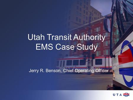 Utah Transit Authority EMS Case Study Jerry R. Benson, Chief Operating Officer.