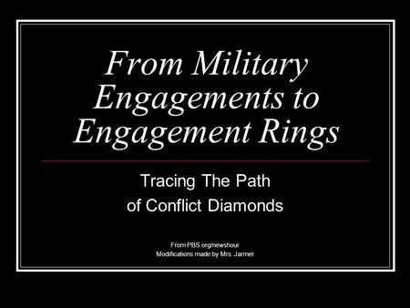 From Military Engagements to Engagement Rings Tracing The Path of Conflict Diamonds From PBS.org/newshour Modifications made by Mrs. Jarmer.