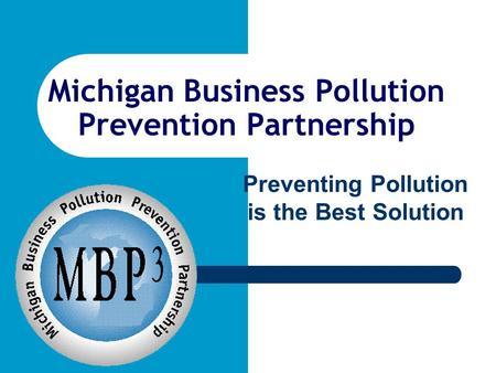 Michigan Business Pollution Prevention Partnership Preventing Pollution is the Best Solution.