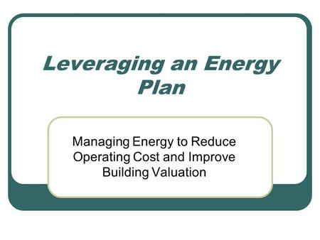 Leveraging an Energy Plan Managing Energy to Reduce Operating Cost and Improve Building Valuation.
