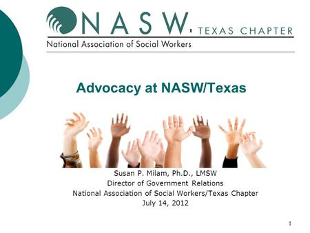 1 Advocacy at NASW/Texas Susan P. Milam, Ph.D., LMSW Director of Government Relations National Association of Social Workers/Texas Chapter July 14, 2012.