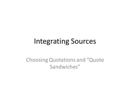 "Integrating Sources Choosing Quotations and ""Quote Sandwiches"""