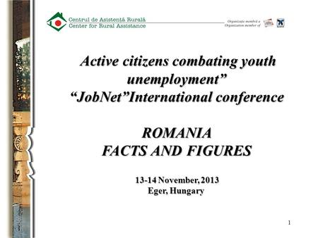 "1 Active citizens combating youth unemployment"" Active citizens combating youth unemployment"" ""JobNet""International conference ROMANIA FACTS AND FIGURES."