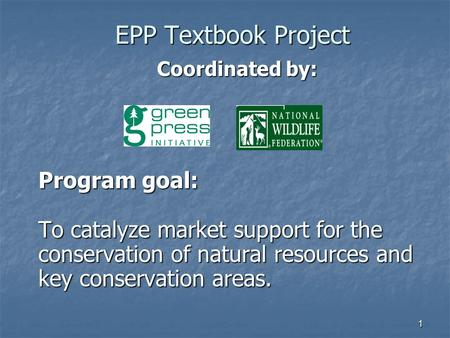 1 EPP Textbook Project Coordinated by: Coordinated by: Program goal: To catalyze market support for the conservation of natural resources and key conservation.