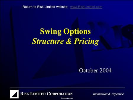 Swing Options Structure & Pricing October 2004 Return to Risk Limited website: www.RiskLimited.comwww.RiskLimited.com.