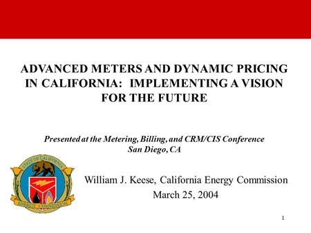 1 ADVANCED METERS AND DYNAMIC PRICING IN CALIFORNIA: IMPLEMENTING A VISION FOR THE FUTURE Presented at the Metering, Billing, and CRM/CIS Conference San.