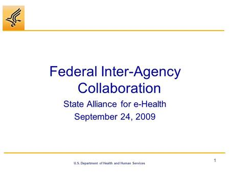 U.S. Department of Health and Human Services Federal Inter-Agency Collaboration State Alliance for e-Health September 24, 2009 1.