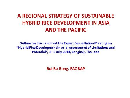 "A REGIONAL STRATEGY OF SUSTAINABLE HYBRID RICE DEVELOPMENT IN ASIA AND THE PACIFIC Outline for discussions at the Expert Consultation Meeting on ""Hybrid."