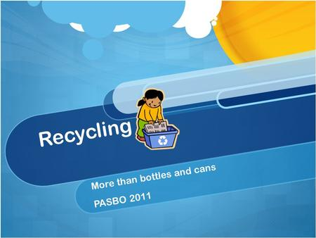 "Recycling More than bottles and cans PASBO 2011. The ""old"" paradigm."